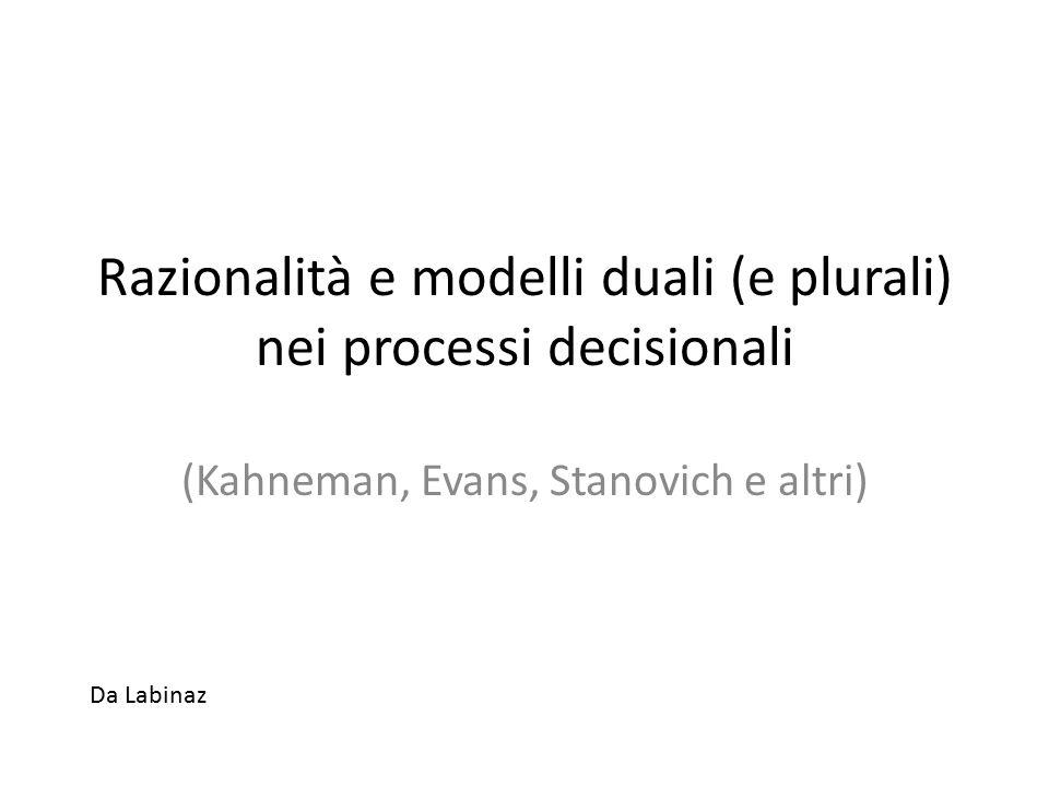 Razionalità e modelli duali (e plurali) nei processi decisionali (Kahneman, Evans, Stanovich e altri) Da Labinaz