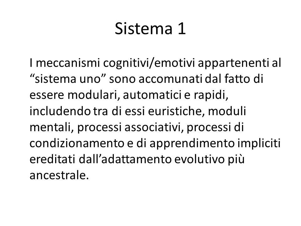 Sistema 1 I meccanismi cognitivi/emotivi appartenenti al sistema uno sono accomunati dal fatto di essere modulari, automatici e rapidi, includendo tra di essi euristiche, moduli mentali, processi associativi, processi di condizionamento e di apprendimento impliciti ereditati dall'adattamento evolutivo più ancestrale.