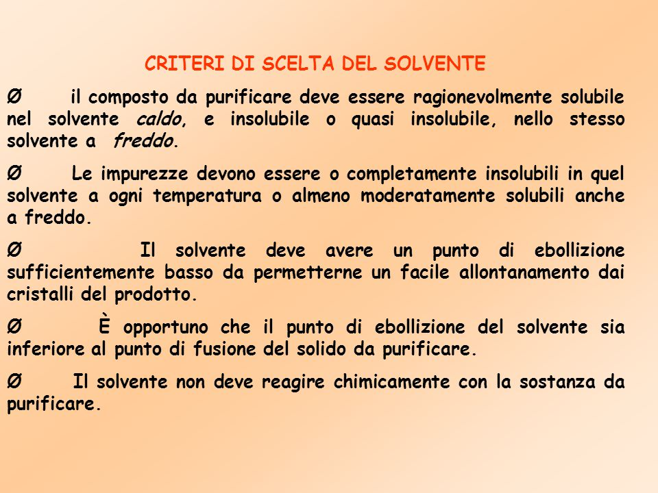 CRITERI DI SCELTA DEL SOLVENTE Ø il composto da purificare deve essere ragionevolmente solubile nel solvente caldo, e insolubile o quasi insolubile, n