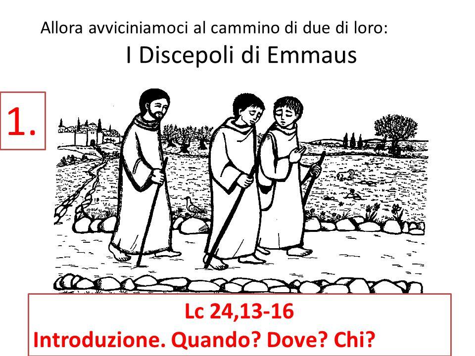 Allora avviciniamoci al cammino di due di loro: I Discepoli di Emmaus 1. Lc 24,13-16 Introduzione. Quando? Dove? Chi?