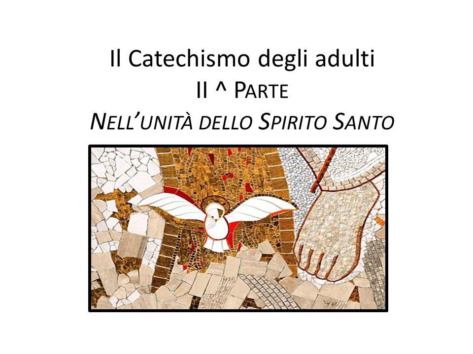 Il Catechismo degli adulti II ^ P ARTE N ELL ' UNITÀ DELLO S PIRITO S ANTO