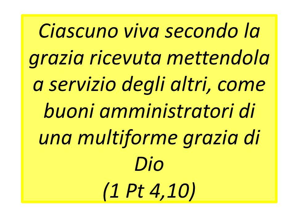 Ciascuno viva secondo la grazia ricevuta mettendola a servizio degli altri, come buoni amministratori di una multiforme grazia di Dio (1 Pt 4,10)