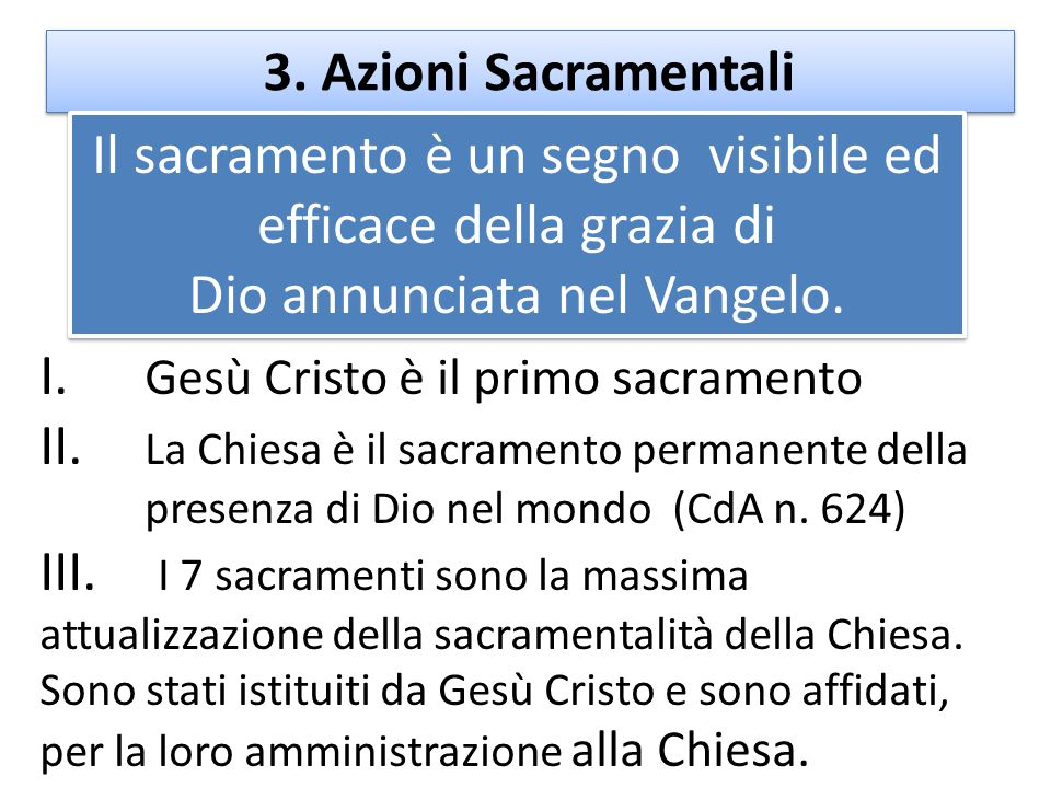 3. Azioni Sacramentali I. Gesù Cristo è il primo sacramento II. La Chiesa è il sacramento permanente della presenza di Dio nel mondo (CdA n. 624) III.