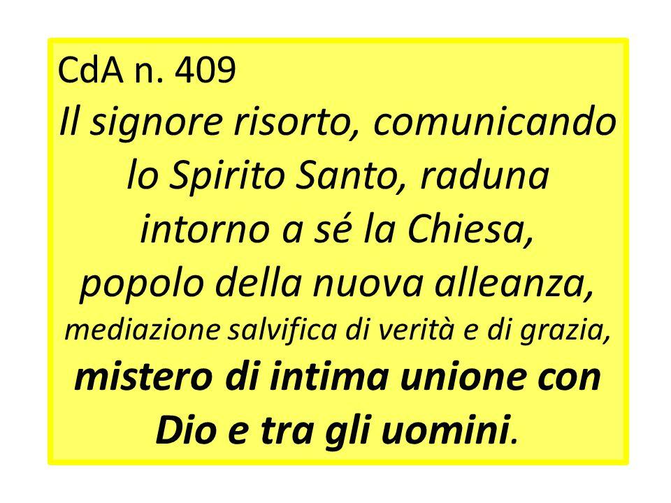 CdA n. 409 Il signore risorto, comunicando lo Spirito Santo, raduna intorno a sé la Chiesa, popolo della nuova alleanza, mediazione salvifica di verit