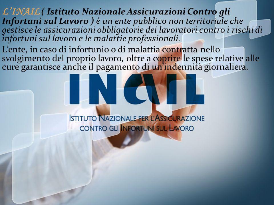 L'INAIL ( Istituto Nazionale Assicurazioni Contro gli Infortuni sul Lavoro ) è un ente pubblico non territoriale che gestisce le assicurazioni obbligatorie dei lavoratori contro i rischi di infortuni sul lavoro e le malattie professionali.