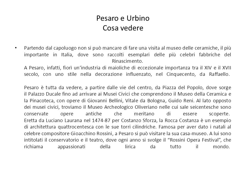 Pesaro e Urbino Cosa vedere Partendo dal capoluogo non si può mancare di fare una visita al museo delle ceramiche, il più importante in Italia, dove sono raccolti esemplari delle più celebri fabbriche del Rinascimento.