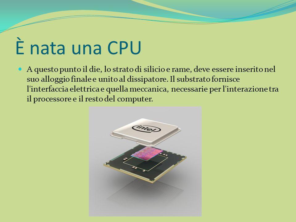 È nata una CPU A questo punto il die, lo strato di silicio e rame, deve essere inserito nel suo alloggio finale e unito al dissipatore. Il substrato f