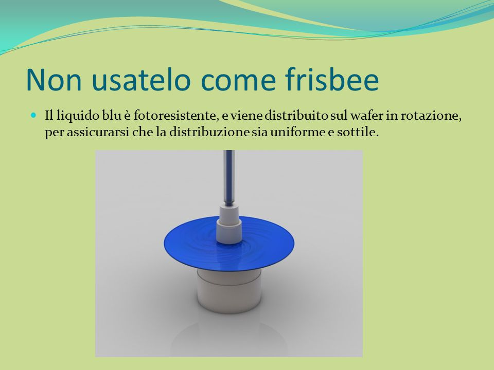 Non usatelo come frisbee Il liquido blu è fotoresistente, e viene distribuito sul wafer in rotazione, per assicurarsi che la distribuzione sia uniform
