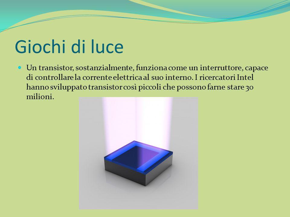 Giochi di luce Un transistor, sostanzialmente, funziona come un interruttore, capace di controllare la corrente elettrica al suo interno. I ricercator