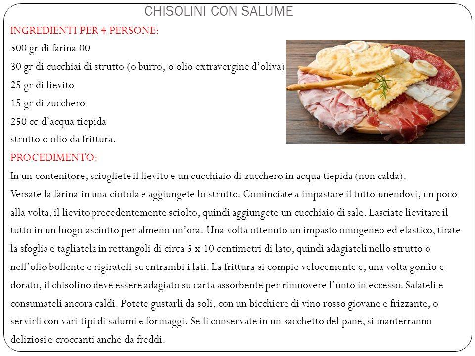 CHISOLINI CON SALUME INGREDIENTI PER 4 PERSONE: 500 gr di farina 00 30 gr di cucchiai di strutto (o burro, o olio extravergine d'oliva) 25 gr di lievi