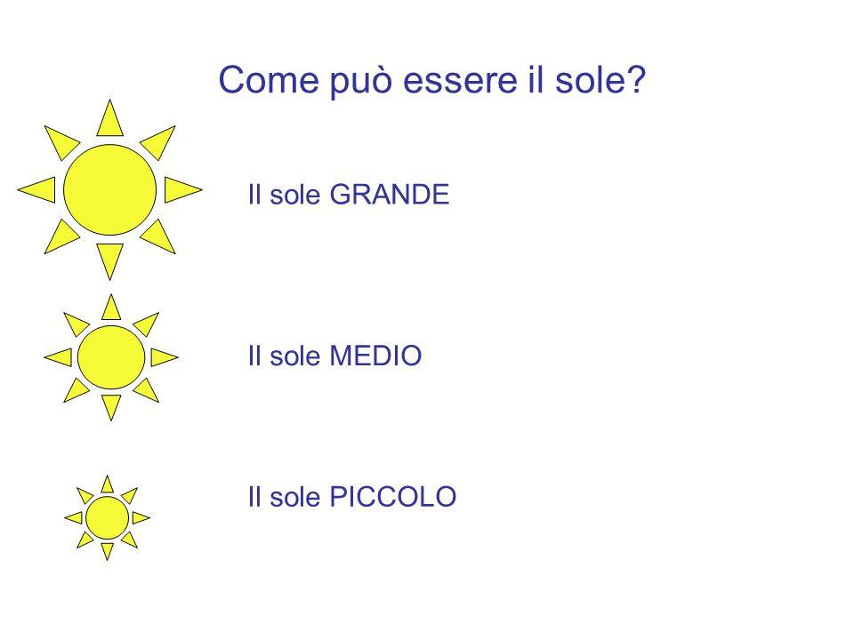 Come può essere il sole? Il sole GRANDE Il sole MEDIO Il sole PICCOLO