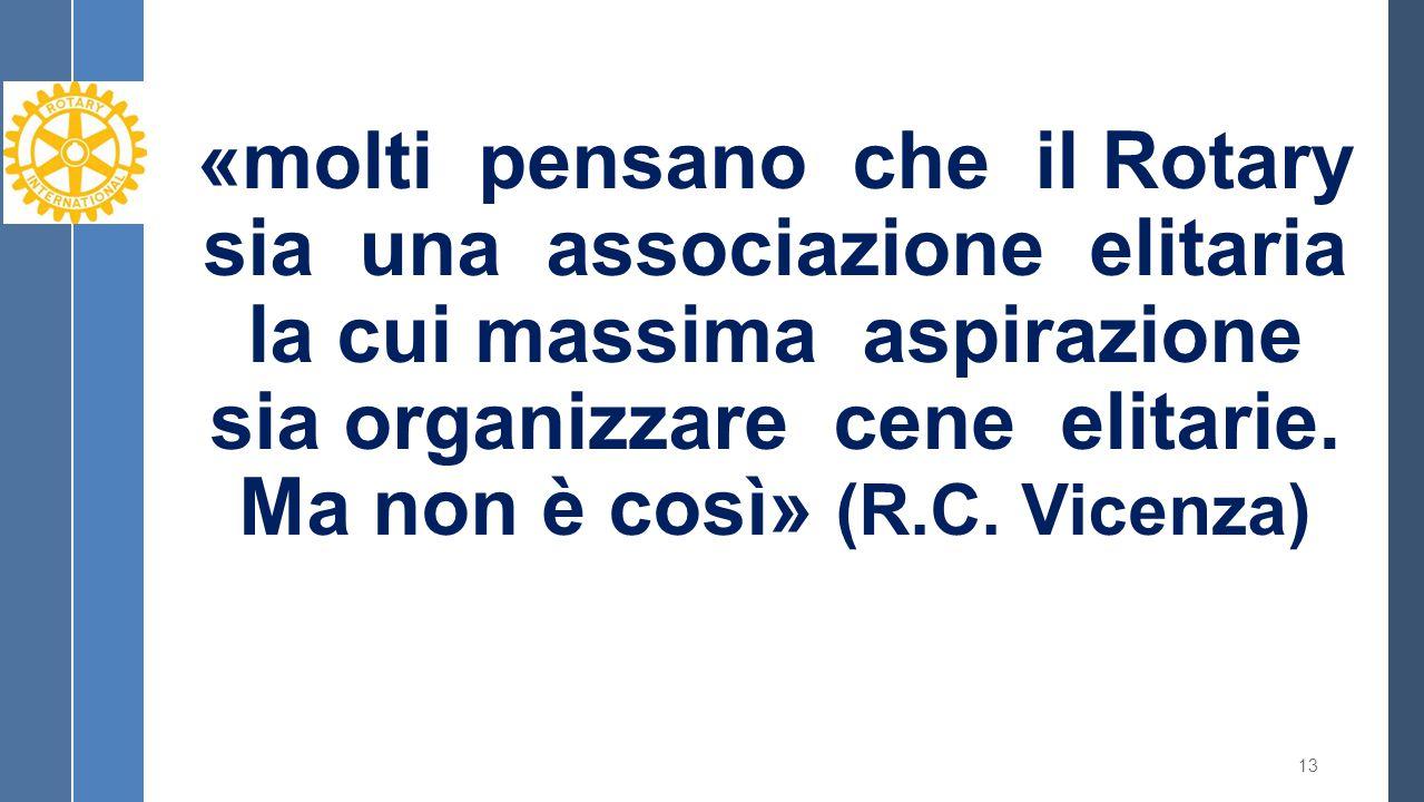 «molti pensano che il Rotary sia una associazione elitaria la cui massima aspirazione sia organizzare cene elitarie. Ma non è così» (R.C. Vicenza) 13