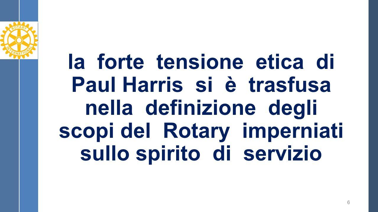 la forte tensione etica di Paul Harris si è trasfusa nella definizione degli scopi del Rotary imperniati sullo spirito di servizio 6