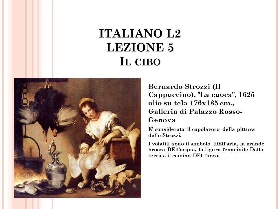 ITALIANO L2 LEZIONE 5 I L CIBO Bernardo Strozzi (Il Cappuccino), La cuoca , 1625 olio su tela 176x185 cm., Galleria di Palazzo Rosso- Genova E' considerata il capolavoro della pittura dello Strozzi.