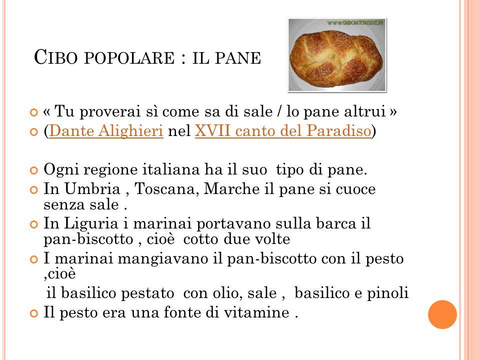 C IBO POPOLARE : IL PANE « Tu proverai sì come sa di sale / lo pane altrui » (Dante Alighieri nel XVII canto del Paradiso)Dante AlighieriXVII canto del Paradiso Ogni regione italiana ha il suo tipo di pane.
