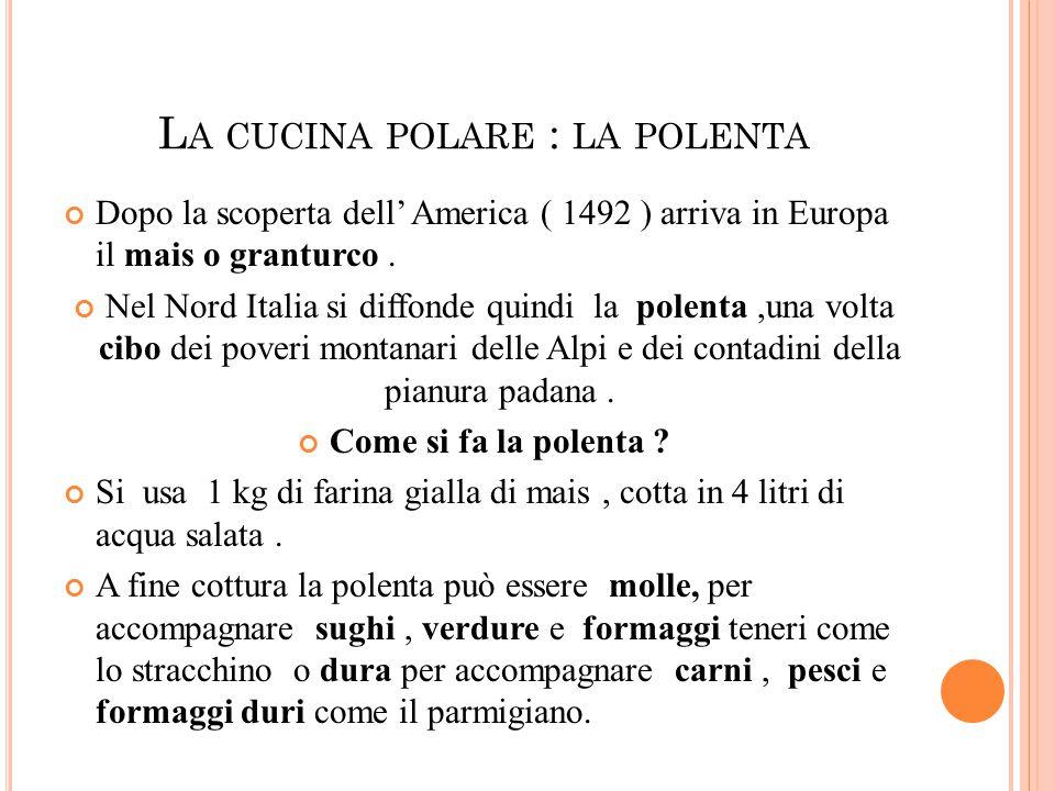 L A CUCINA POLARE : LA POLENTA Dopo la scoperta dell' America ( 1492 ) arriva in Europa il mais o granturco.