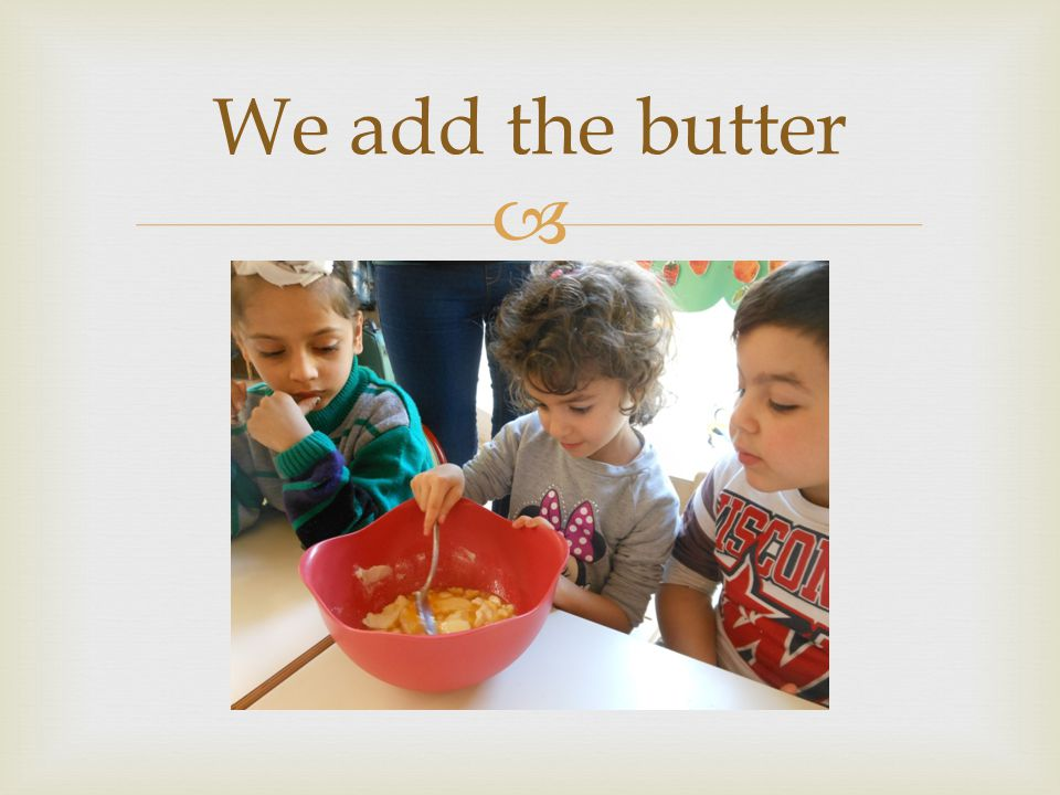  We add the butter