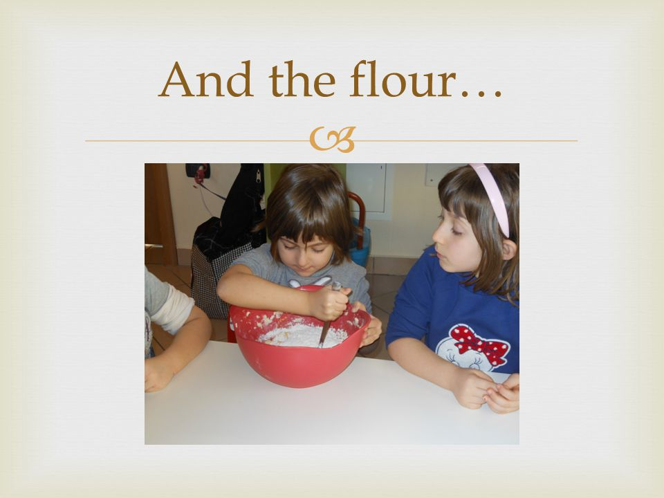  And the flour…