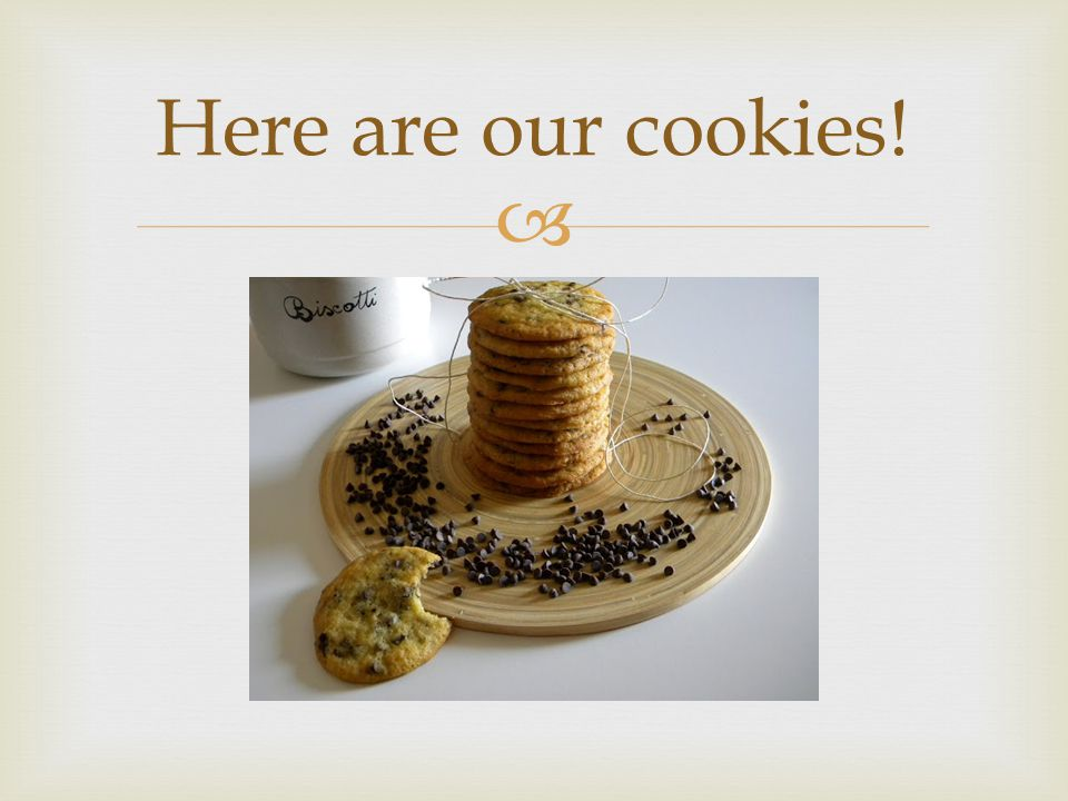  Here are our cookies!