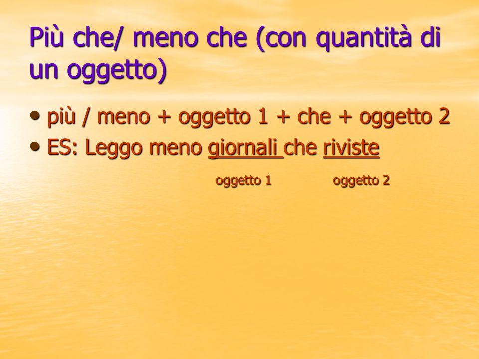 Più che/ meno che (con quantità di un oggetto) più / meno + oggetto 1 + che + oggetto 2 più / meno + oggetto 1 + che + oggetto 2 ES: Leggo meno giorna