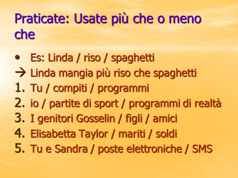 Praticate: Usate più che o meno che Es: Linda / riso / spaghetti Es: Linda / riso / spaghetti  Linda mangia più riso che spaghetti 1. Tu / compiti /