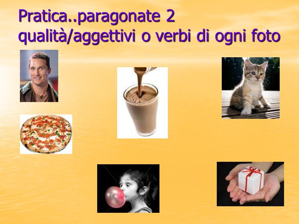 Pratica..paragonate 2 qualità/aggettivi o verbi di ogni foto