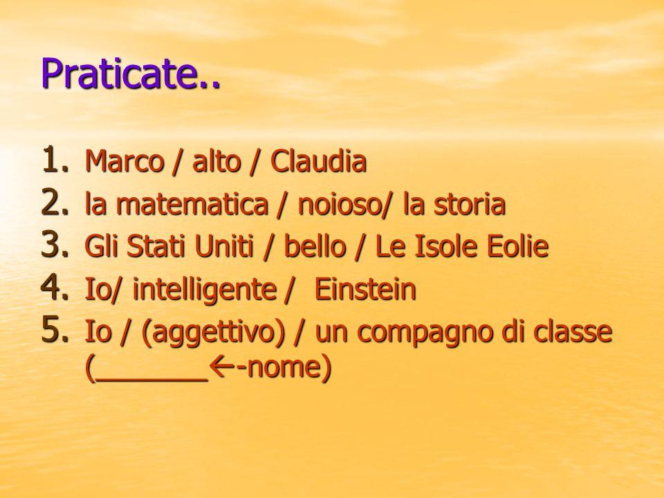 Praticate.. 1. Marco / alto / Claudia 2. la matematica / noioso/ la storia 3. Gli Stati Uniti / bello / Le Isole Eolie 4. Io/ intelligente / Einstein