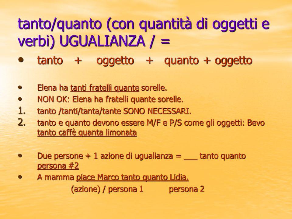 tanto/quanto (con quantità di oggetti e verbi) UGUALIANZA / = tanto + oggetto + quanto + oggetto tanto + oggetto + quanto + oggetto Elena ha tanti fra