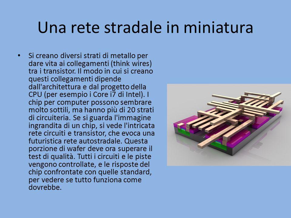 Una rete stradale in miniatura Si creano diversi strati di metallo per dare vita ai collegamenti (think wires) tra i transistor.