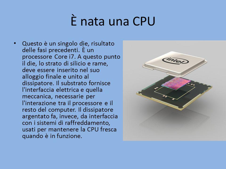 È nata una CPU Questo è un singolo die, risultato delle fasi precedenti.