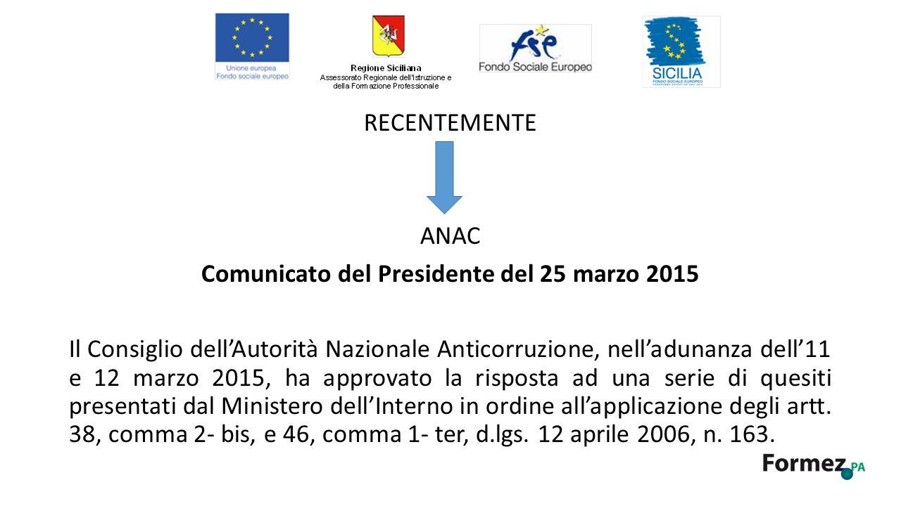 RECENTEMENTE ANAC Comunicato del Presidente del 25 marzo 2015 Il Consiglio dell'Autorità Nazionale Anticorruzione, nell'adunanza dell'11 e 12 marzo 2015, ha approvato la risposta ad una serie di quesiti presentati dal Ministero dell'Interno in ordine all'applicazione degli artt.