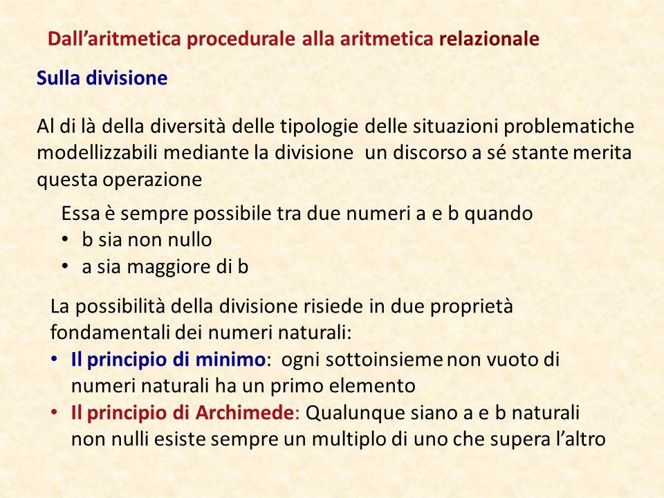 Sulla divisione Al di là della diversità delle tipologie delle situazioni problematiche modellizzabili mediante la divisione un discorso a sé stante merita questa operazione Essa è sempre possibile tra due numeri a e b quando b sia non nullo a sia maggiore di b La possibilità della divisione risiede in due proprietà fondamentali dei numeri naturali: Il principio di minimo: ogni sottoinsieme non vuoto di numeri naturali ha un primo elemento Il principio di Archimede: Qualunque siano a e b naturali non nulli esiste sempre un multiplo di uno che supera l'altro Dall'aritmetica procedurale alla aritmetica relazionale