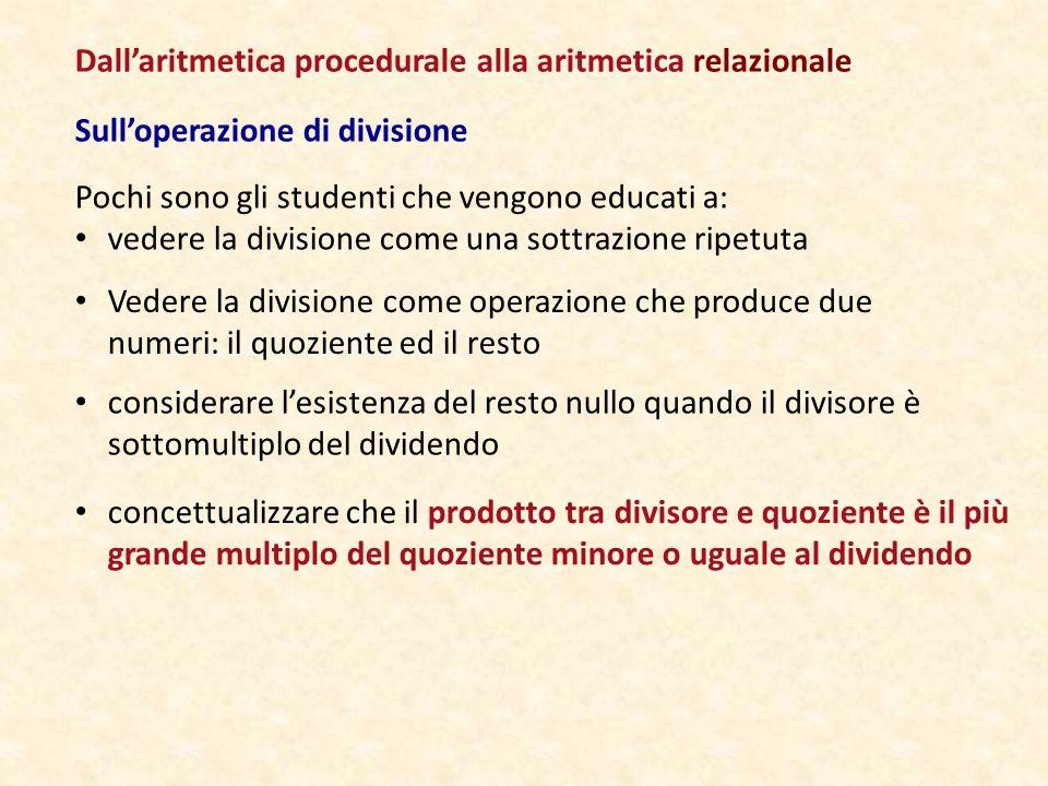 Sull'operazione di divisione Pochi sono gli studenti che vengono educati a: vedere la divisione come una sottrazione ripetuta Dall'aritmetica procedurale alla aritmetica relazionale Vedere la divisione come operazione che produce due numeri: il quoziente ed il resto considerare l'esistenza del resto nullo quando il divisore è sottomultiplo del dividendo concettualizzare che il prodotto tra divisore e quoziente è il più grande multiplo del quoziente minore o uguale al dividendo