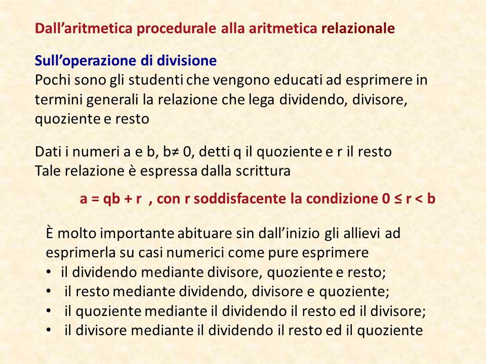 Sull'operazione di divisione Pochi sono gli studenti che vengono educati ad esprimere in termini generali la relazione che lega dividendo, divisore, quoziente e resto Dall'aritmetica procedurale alla aritmetica relazionale Dati i numeri a e b, b≠ 0, detti q il quoziente e r il resto Tale relazione è espressa dalla scrittura a = qb + r, con r soddisfacente la condizione 0 ≤ r < b È molto importante abituare sin dall'inizio gli allievi ad esprimerla su casi numerici come pure esprimere il dividendo mediante divisore, quoziente e resto; il resto mediante dividendo, divisore e quoziente; il quoziente mediante il dividendo il resto ed il divisore; il divisore mediante il dividendo il resto ed il quoziente