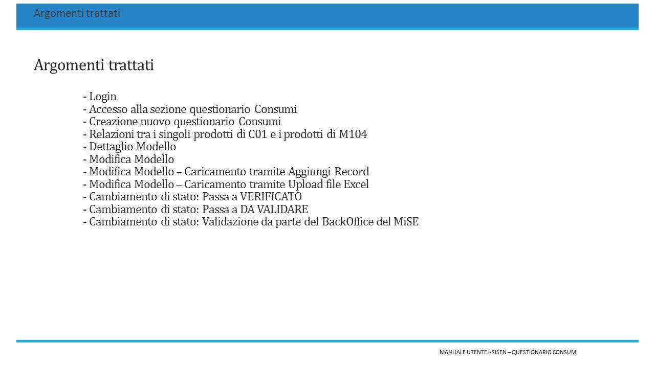 Argomenti trattati - Login - Accesso alla sezione questionario Consumi - Creazione nuovo questionario Consumi - Relazioni tra i singoli prodotti di C01 e i prodotti di M104 - Dettaglio Modello - Modifica Modello - Modifica Modello – Caricamento tramite Aggiungi Record - Modifica Modello – Caricamento tramite Upload file Excel - Cambiamento di stato: Passa a VERIFICATO - Cambiamento di stato: Passa a DA VALIDARE - Cambiamento di stato: Validazione da parte del BackOffice del MiSE MANUALE UTENTE I-SISEN – QUESTIONARIO CONSUMI Argomenti trattati