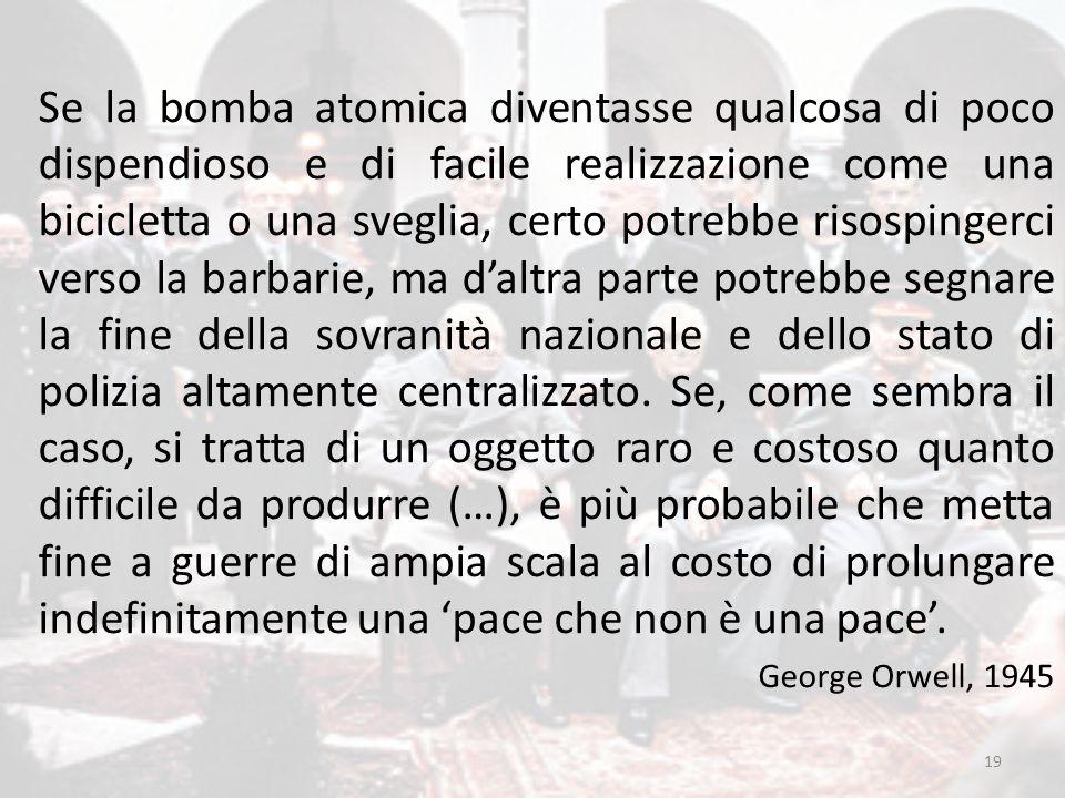 19 Se la bomba atomica diventasse qualcosa di poco dispendioso e di facile realizzazione come una bicicletta o una sveglia, certo potrebbe risospinger