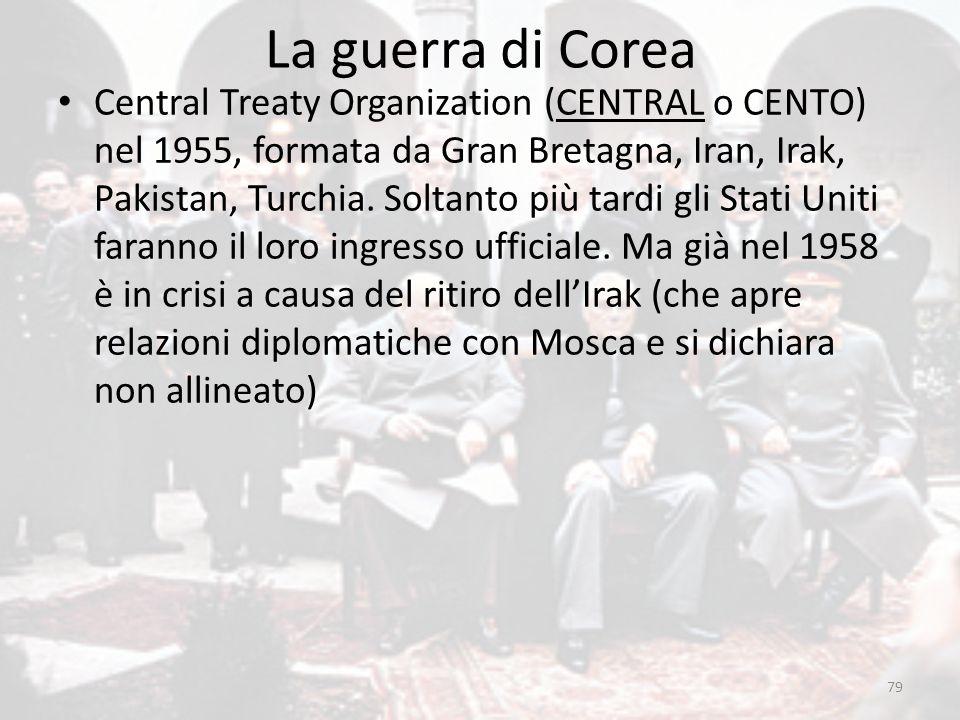 La guerra di Corea 79 Central Treaty Organization (CENTRAL o CENTO) nel 1955, formata da Gran Bretagna, Iran, Irak, Pakistan, Turchia. Soltanto più ta