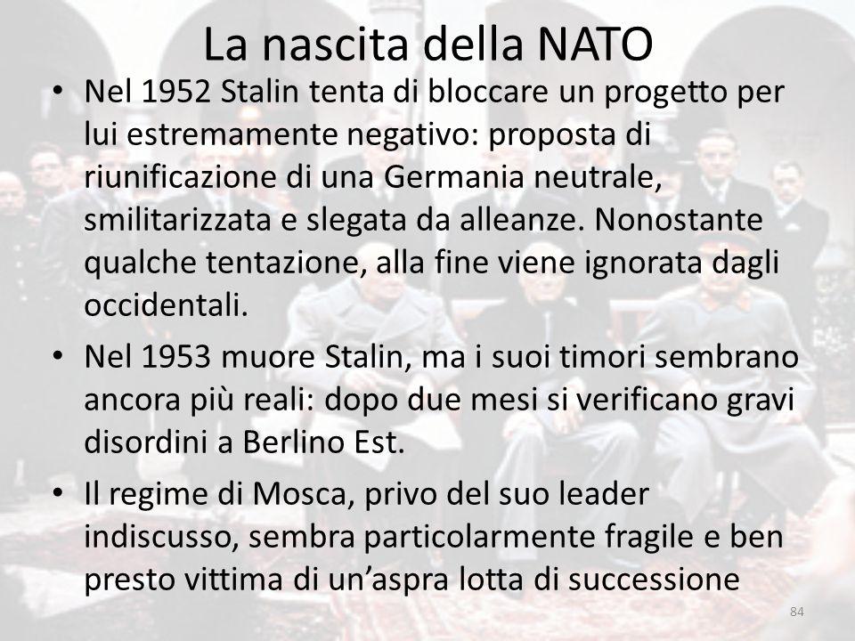 La nascita della NATO 84 Nel 1952 Stalin tenta di bloccare un progetto per lui estremamente negativo: proposta di riunificazione di una Germania neutr