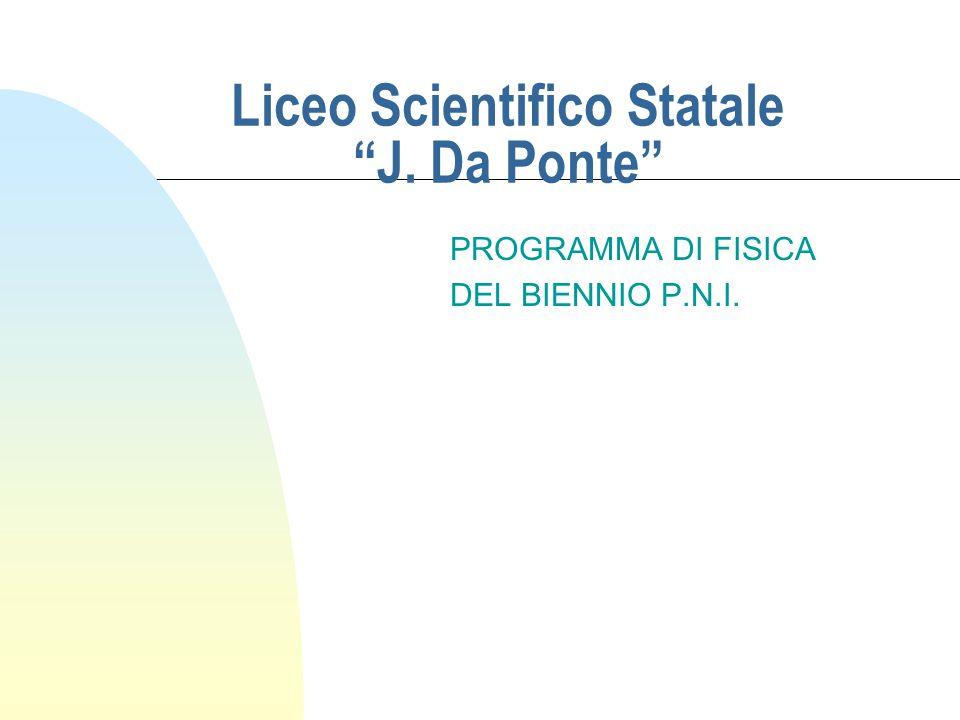 Liceo Scientifico Statale J. Da Ponte PROGRAMMA DI FISICA DEL BIENNIO P.N.I.