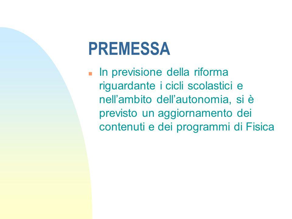PREMESSA n In previsione della riforma riguardante i cicli scolastici e nell'ambito dell'autonomia, si è previsto un aggiornamento dei contenuti e dei programmi di Fisica