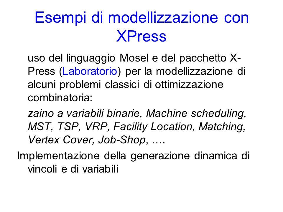 Esempi di modellizzazione con XPress uso del linguaggio Mosel e del pacchetto X- Press (Laboratorio) per la modellizzazione di alcuni problemi classici di ottimizzazione combinatoria: zaino a variabili binarie, Machine scheduling, MST, TSP, VRP, Facility Location, Matching, Vertex Cover, Job-Shop, ….