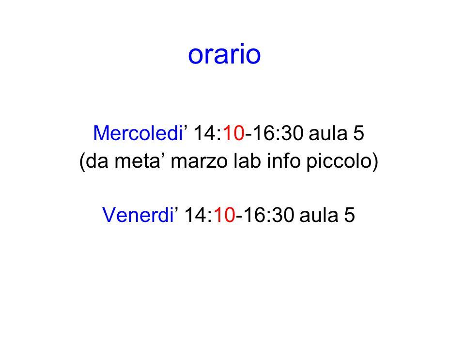 orario Mercoledi' 14:10-16:30 aula 5 (da meta' marzo lab info piccolo) Venerdi' 14:10-16:30 aula 5