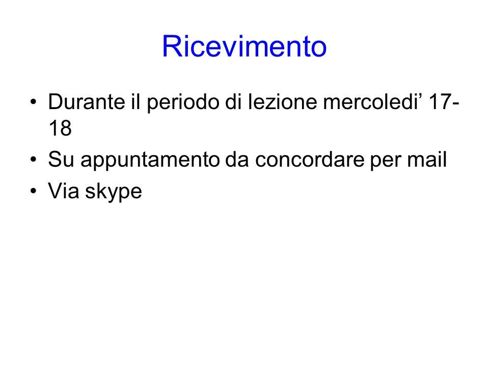 Ricevimento Durante il periodo di lezione mercoledi' 17- 18 Su appuntamento da concordare per mail Via skype