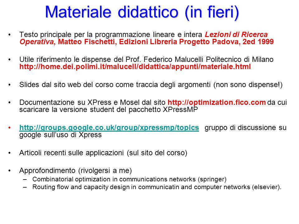 Programma del corso 13.14 Introduzione alla programmazione matematica Programmazione Lineare Programmazione lineare intera Esempi di modellizzazione Rilassamenti e Tecniche di decomposizione Algoritmi euristici (cenni) Programmazione bilivello Ottimizzazione non Lineare (cenni)