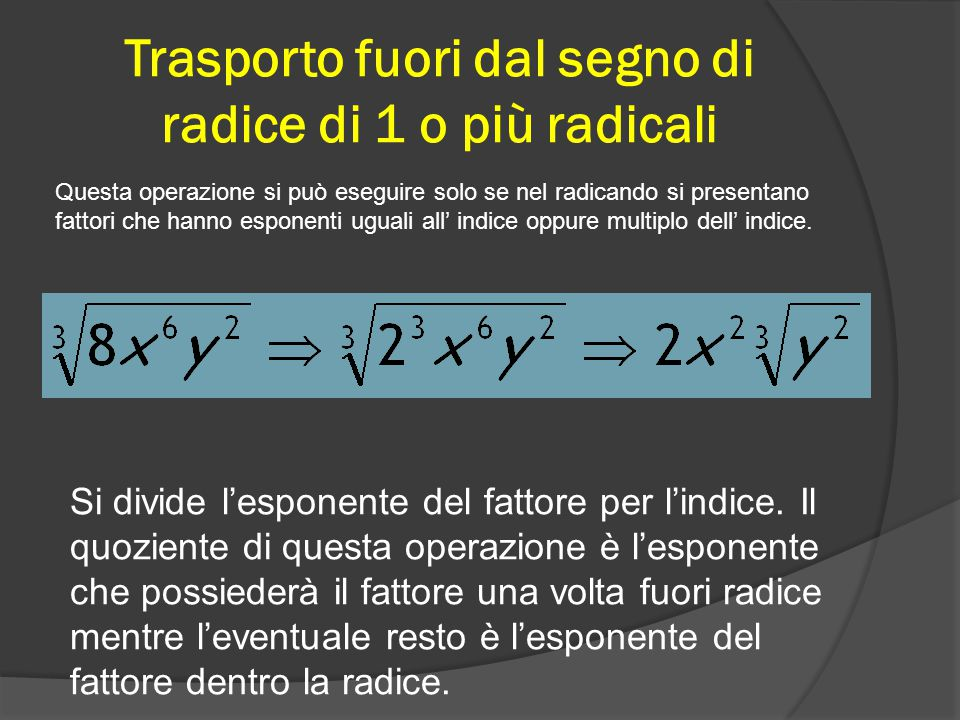 Trasporto fuori dal segno di radice di 1 o più radicali Questa operazione si può eseguire solo se nel radicando si presentano fattori che hanno esponenti uguali all' indice oppure multiplo dell' indice.