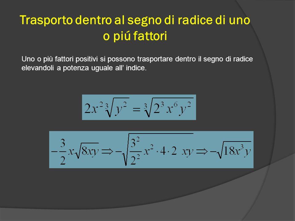 Trasporto dentro al segno di radice di uno o piú fattori Uno o più fattori positivi si possono trasportare dentro il segno di radice elevandoli a potenza uguale all' indice.