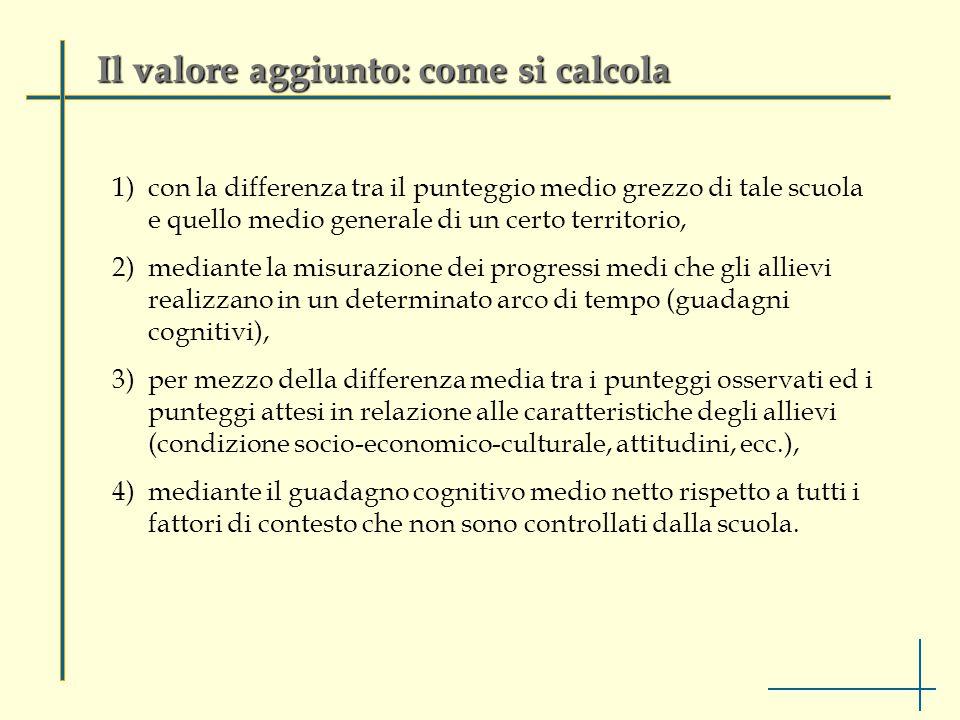 Il valore aggiunto: come si calcola 1)con la differenza tra il punteggio medio grezzo di tale scuola e quello medio generale di un certo territorio, 2)mediante la misurazione dei progressi medi che gli allievi realizzano in un determinato arco di tempo (guadagni cognitivi), 3)per mezzo della differenza media tra i punteggi osservati ed i punteggi attesi in relazione alle caratteristiche degli allievi (condizione socio-economico-culturale, attitudini, ecc.), 4)mediante il guadagno cognitivo medio netto rispetto a tutti i fattori di contesto che non sono controllati dalla scuola.
