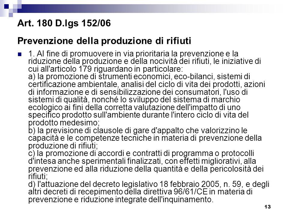 13 Art. 180 D.lgs 152/06 Prevenzione della produzione di rifiuti 1. Al fine di promuovere in via prioritaria la prevenzione e la riduzione della produ