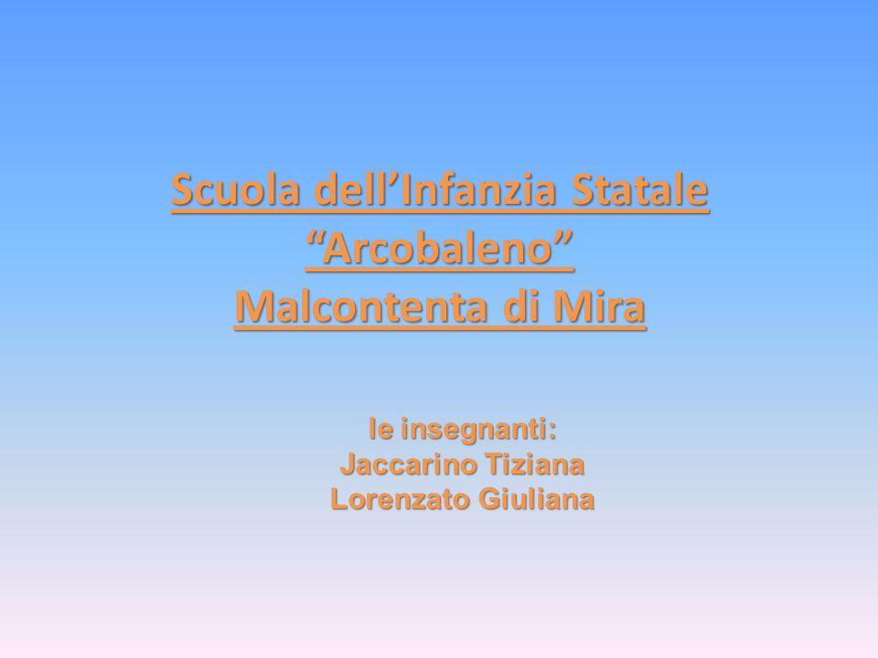 Scuola dell'Infanzia Statale Arcobaleno Malcontenta di Mira le insegnanti: Jaccarino Tiziana Lorenzato Giuliana