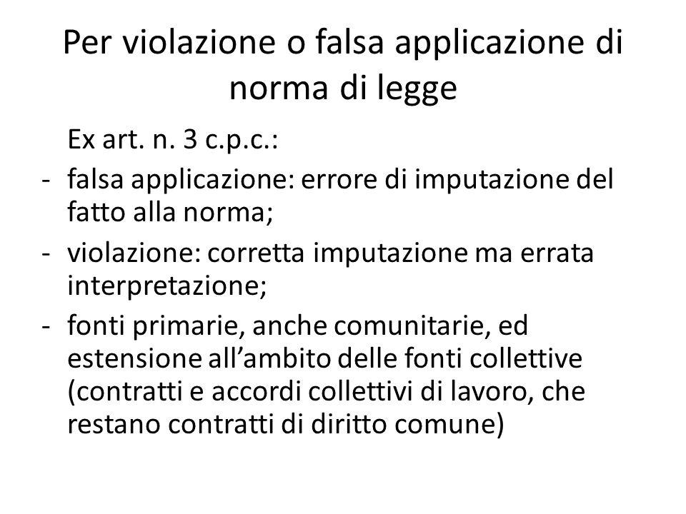 Per violazione o falsa applicazione di norma di legge Ex art. n. 3 c.p.c.: -falsa applicazione: errore di imputazione del fatto alla norma; -violazion